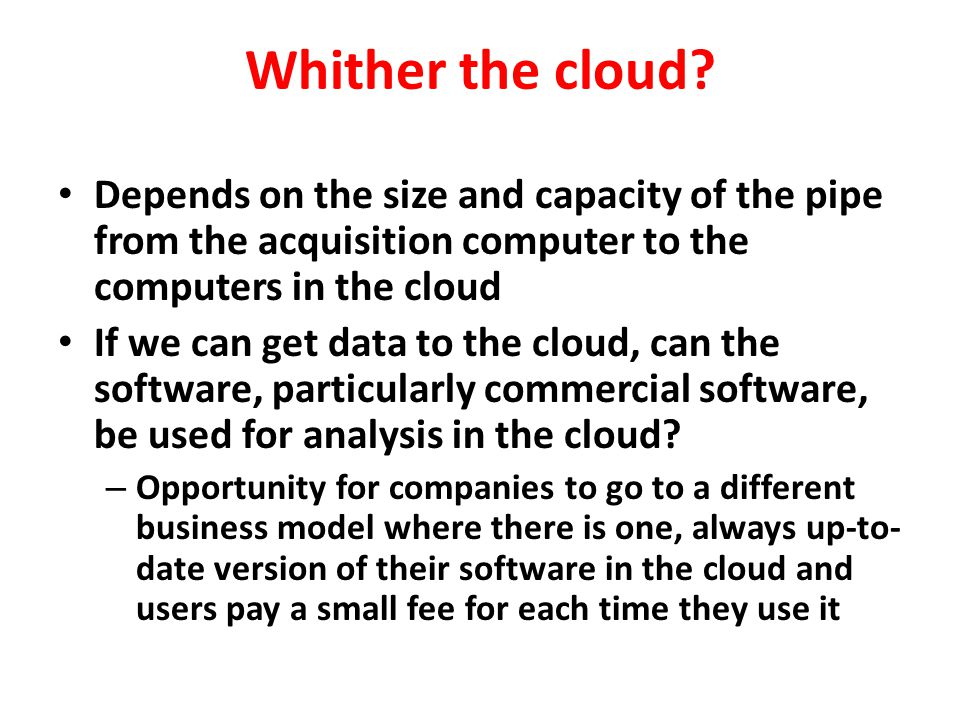 Whither the cloud Depends on the size and capacity of the pipe from the acquisition computer to the computers in the cloud.
