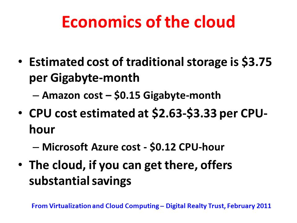 Economics of the cloud Estimated cost of traditional storage is $3.75 per Gigabyte-month. Amazon cost – $0.15 Gigabyte-month.