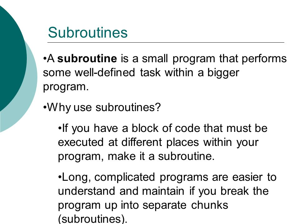 Subroutines A subroutine is a small program that performs some well-defined task within a bigger program.