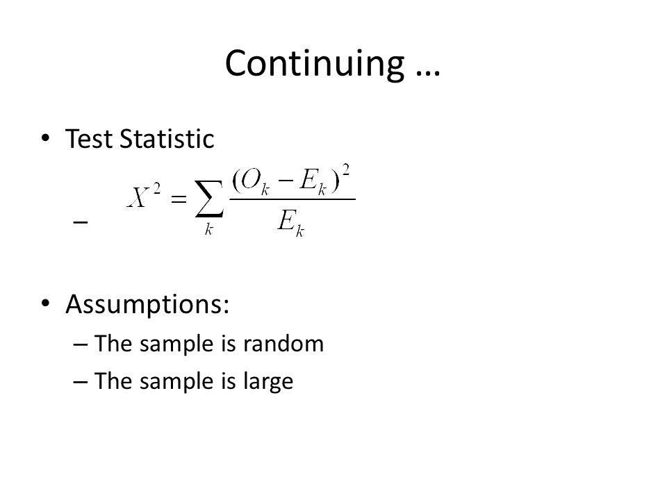 Continuing … Test Statistic Assumptions: The sample is random