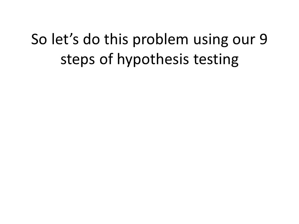 So let's do this problem using our 9 steps of hypothesis testing