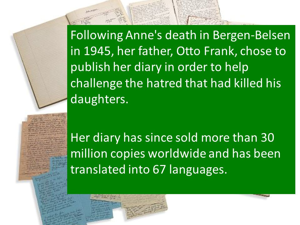 Following Anne s death in Bergen-Belsen in 1945, her father, Otto Frank, chose to publish her diary in order to help challenge the hatred that had killed his daughters.