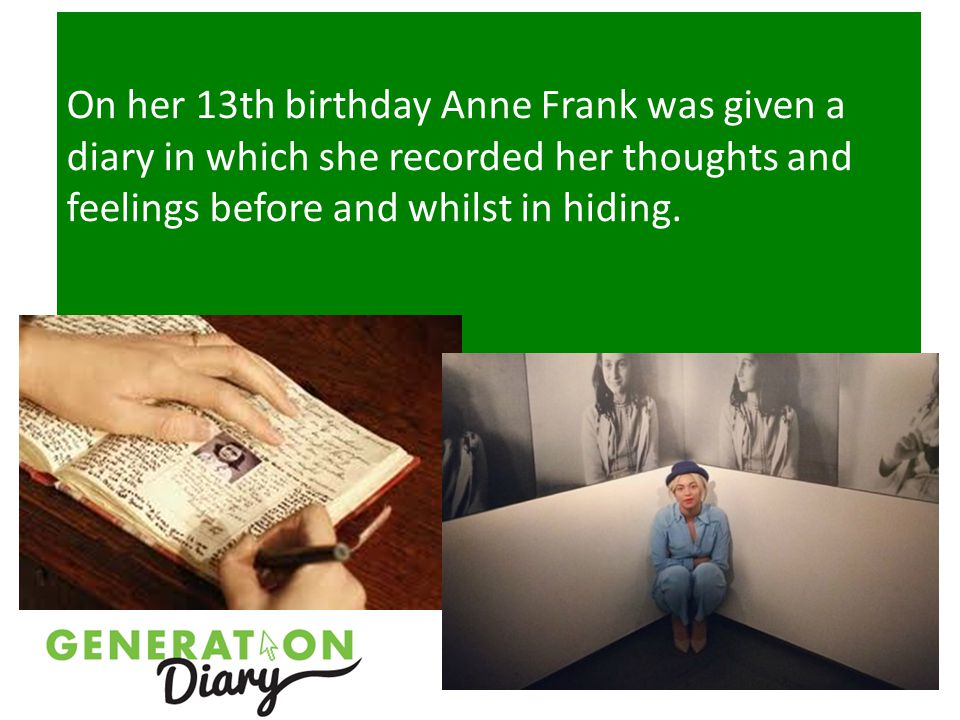 On her 13th birthday Anne Frank was given a diary in which she recorded her thoughts and feelings before and whilst in hiding.