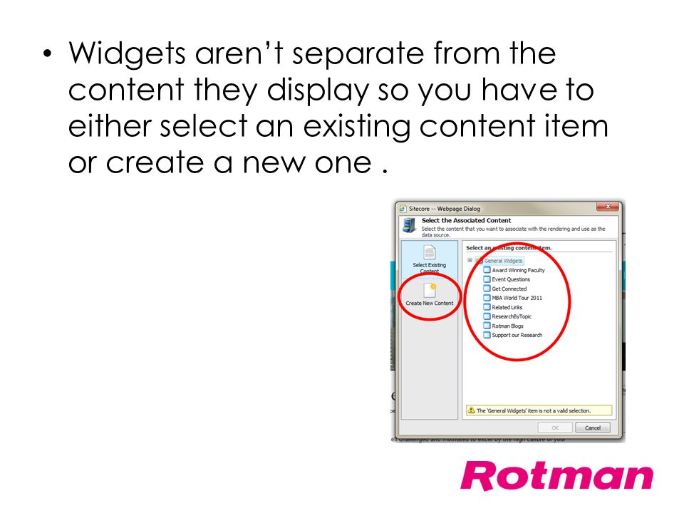 Widgets aren't separate from the content they display so you have to either select an existing content item or create a new one .