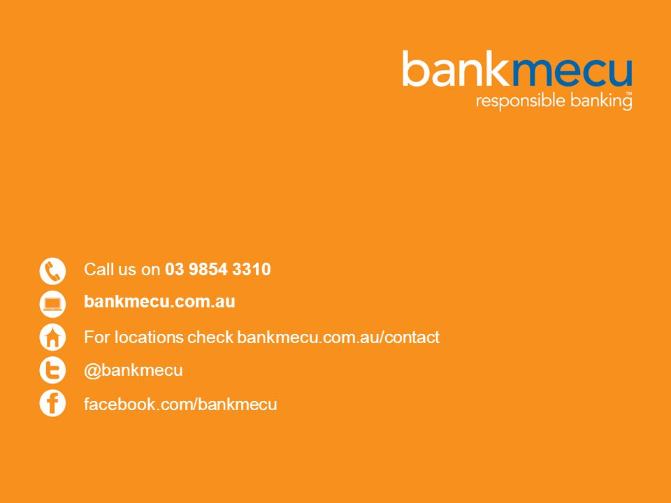Call us on 03 9854 3310 bankmecu.com.au. For locations check bankmecu.com.au/contact.