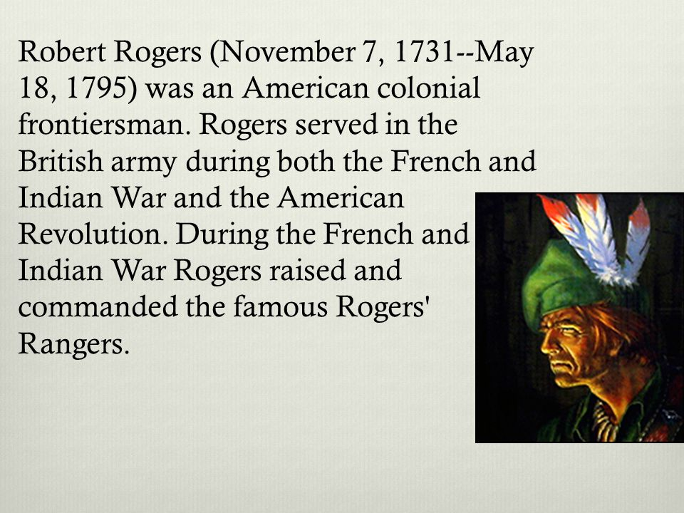 Robert Rogers (November 7, 1731--May 18, 1795) was an American colonial frontiersman. Rogers served in the British army during both the French and Indian War and the American Revolution. During the French and Indian War Rogers raised and commanded the famous Rogers Rangers.