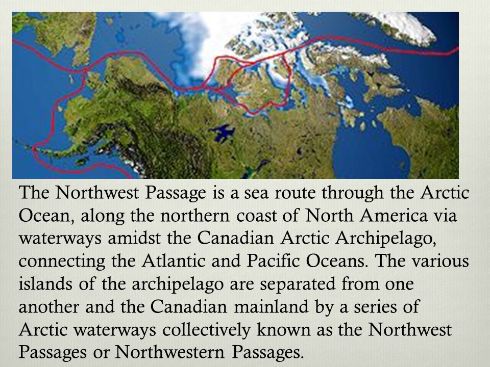 The Northwest Passage is a sea route through the Arctic Ocean, along the northern coast of North America via waterways amidst the Canadian Arctic Archipelago, connecting the Atlantic and Pacific Oceans. The various islands of the archipelago are separated from one another and the Canadian mainland by a series of Arctic waterways collectively known as the Northwest Passages or Northwestern Passages.