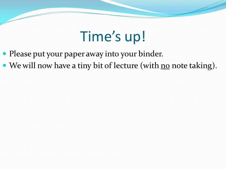 Time's up! Please put your paper away into your binder.
