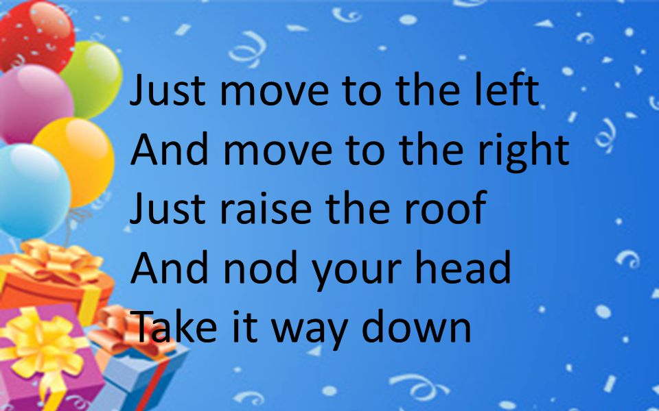 Just move to the left And move to the right Just raise the roof And nod your head Take it way down