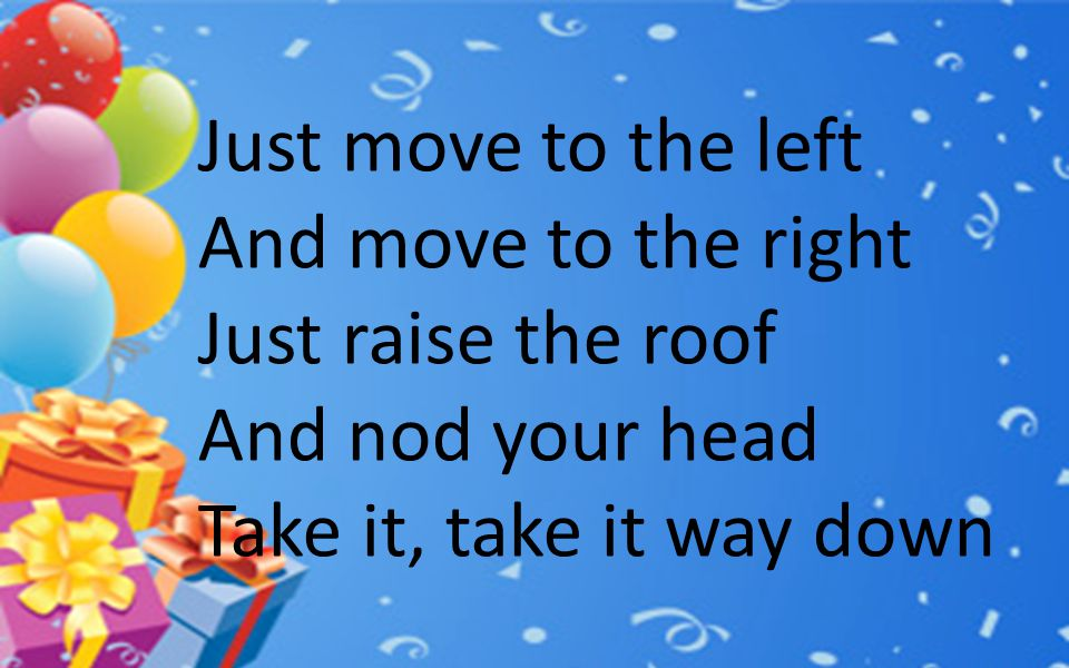 Just move to the left And move to the right. Just raise the roof.