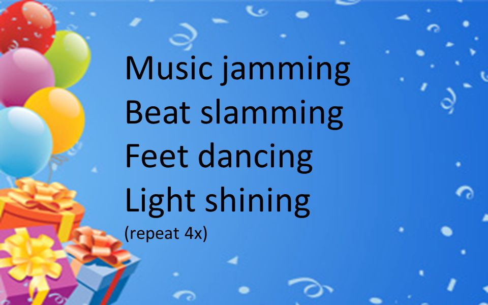 Music jamming Beat slamming Feet dancing Light shining (repeat 4x)