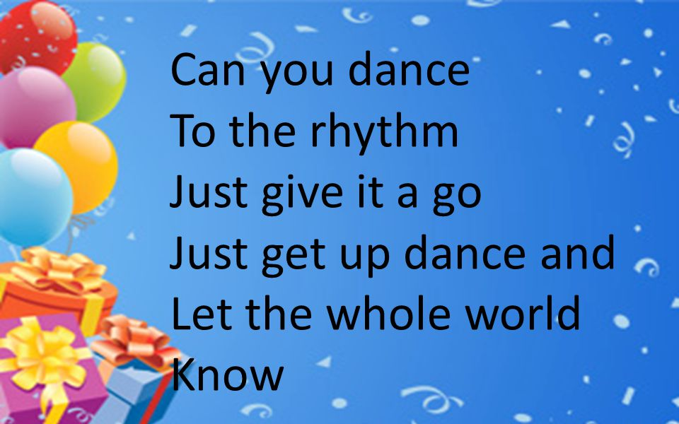 Can you dance To the rhythm Just give it a go Just get up dance and Let the whole world Know
