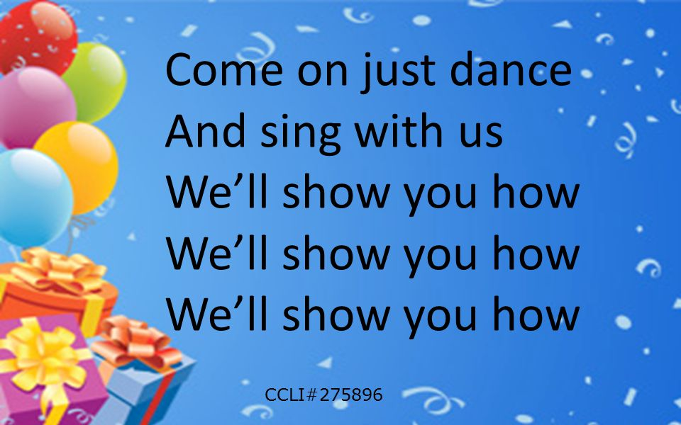 Come on just dance And sing with us We'll show you how CCLI#275896