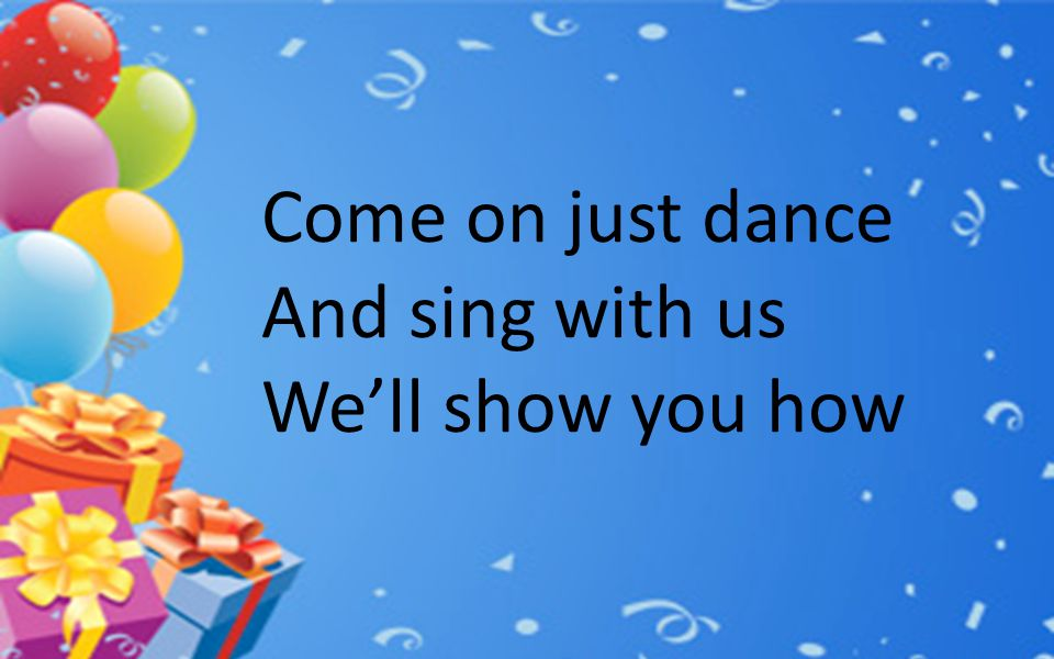 Come on just dance And sing with us We'll show you how