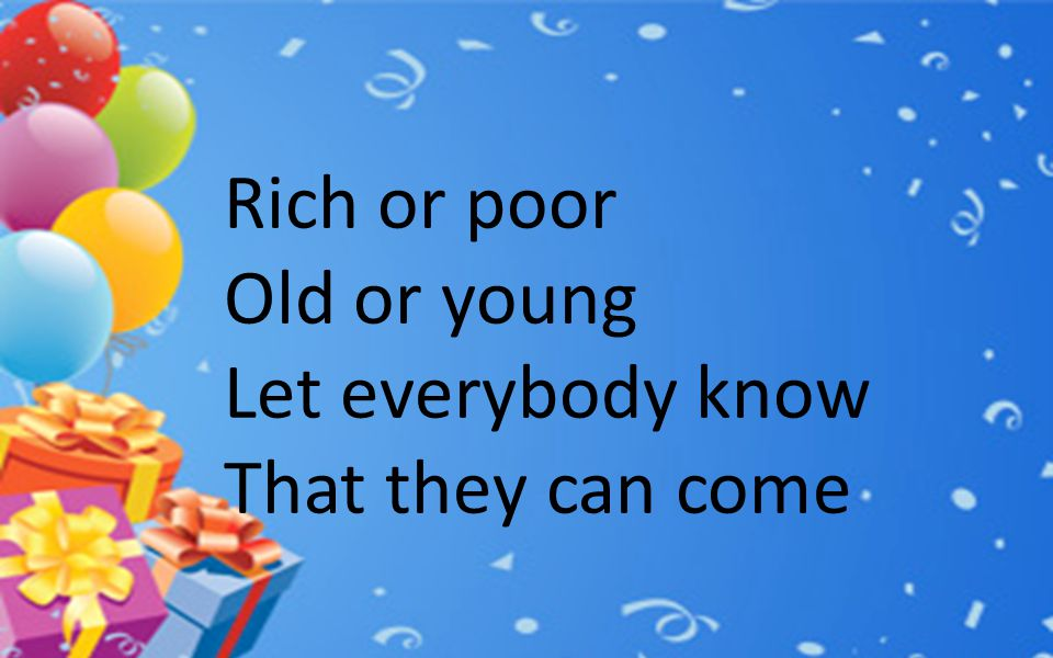 Rich or poor Old or young Let everybody know That they can come