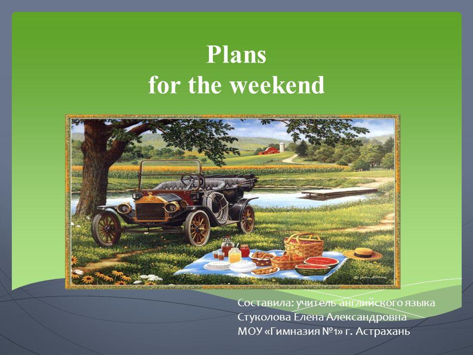 Plans for the weekend Составила: учитель английского языка