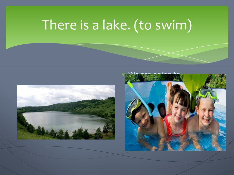 There is a lake. (to swim)