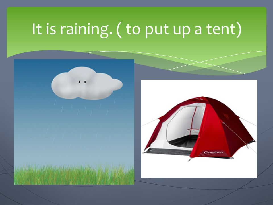 It is raining. ( to put up a tent)