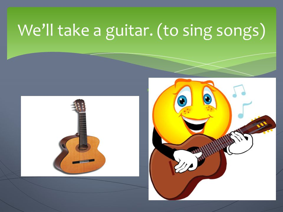 We'll take a guitar. (to sing songs)