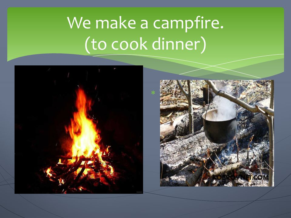 We make a campfire. (to cook dinner)