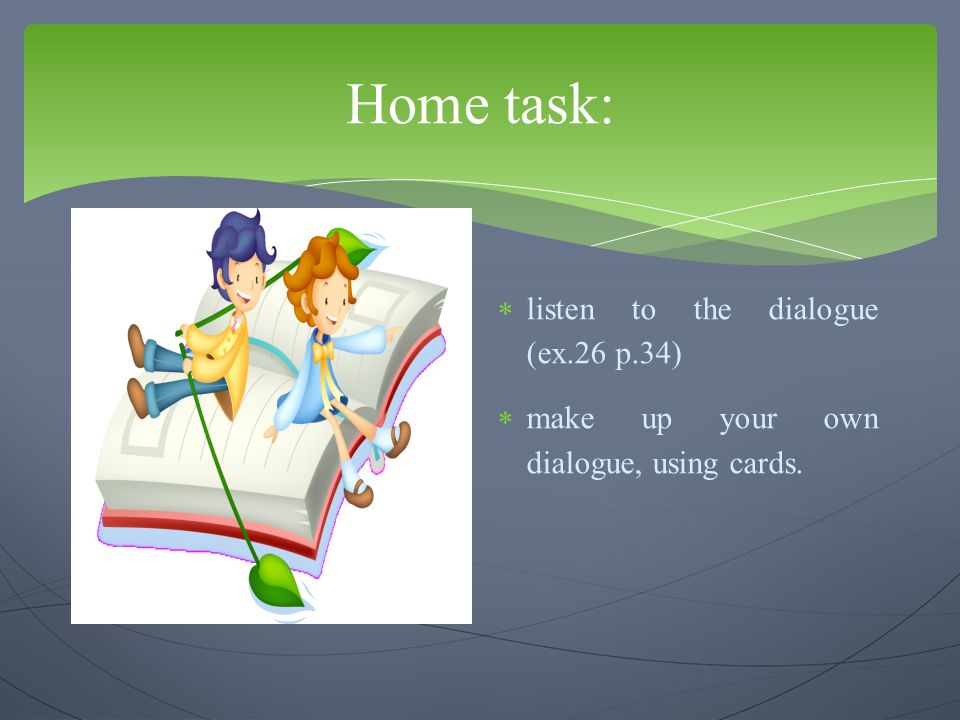 Home task: listen to the dialogue (ex.26 p.34)