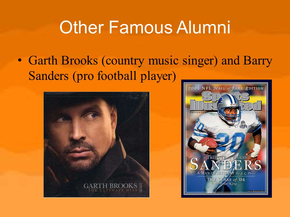 Other Famous Alumni Garth Brooks (country music singer) and Barry Sanders (pro football player)