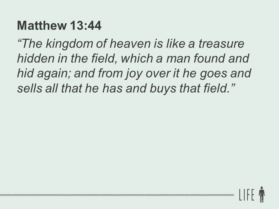 Matthew 13:44 The kingdom of heaven is like a treasure hidden in the field, which a man found and hid again; and from joy over it he goes and sells all that he has and buys that field.