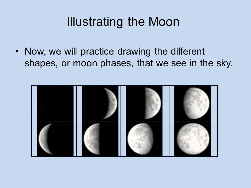 Illustrating the Moon Now, we will practice drawing the different shapes, or moon phases, that we see in the sky.