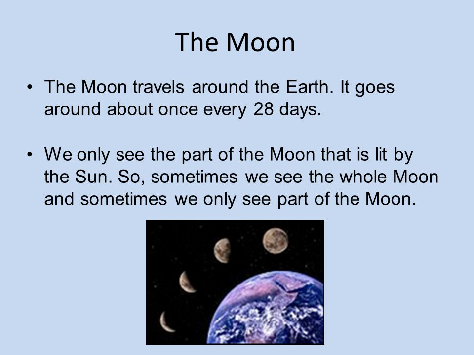 The Moon The Moon travels around the Earth. It goes around about once every 28 days.
