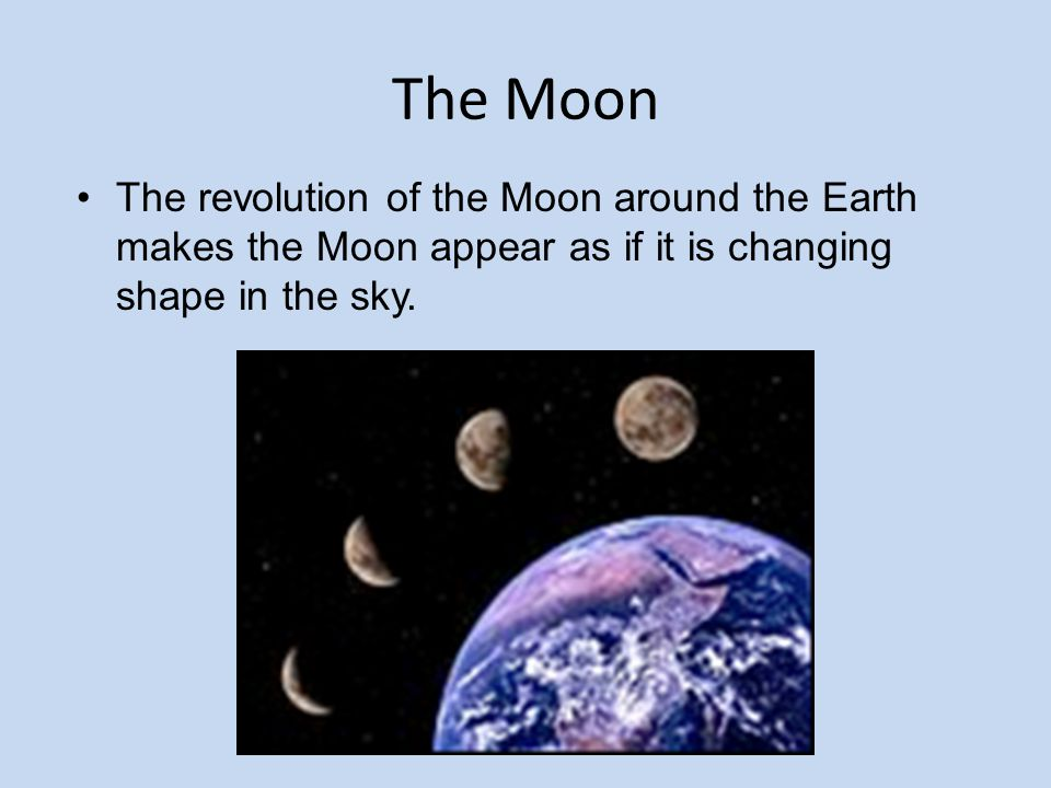 The Moon The revolution of the Moon around the Earth makes the Moon appear as if it is changing shape in the sky.