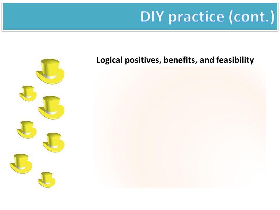 DIY practice (cont.) Logical positives, benefits, and feasibility