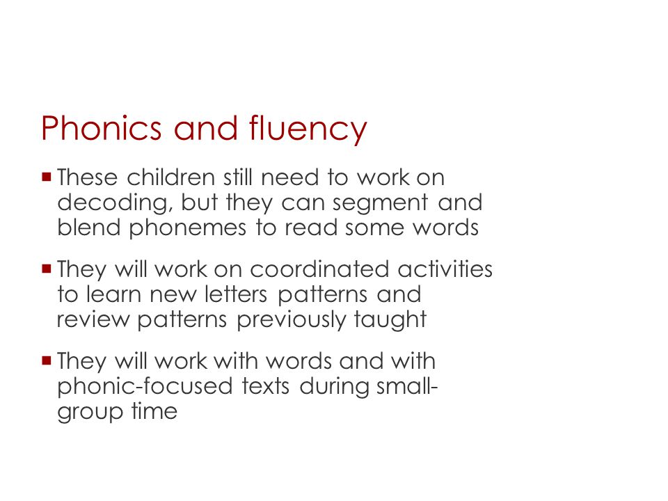 Phonics and fluency These children still need to work on decoding, but they can segment and blend phonemes to read some words.