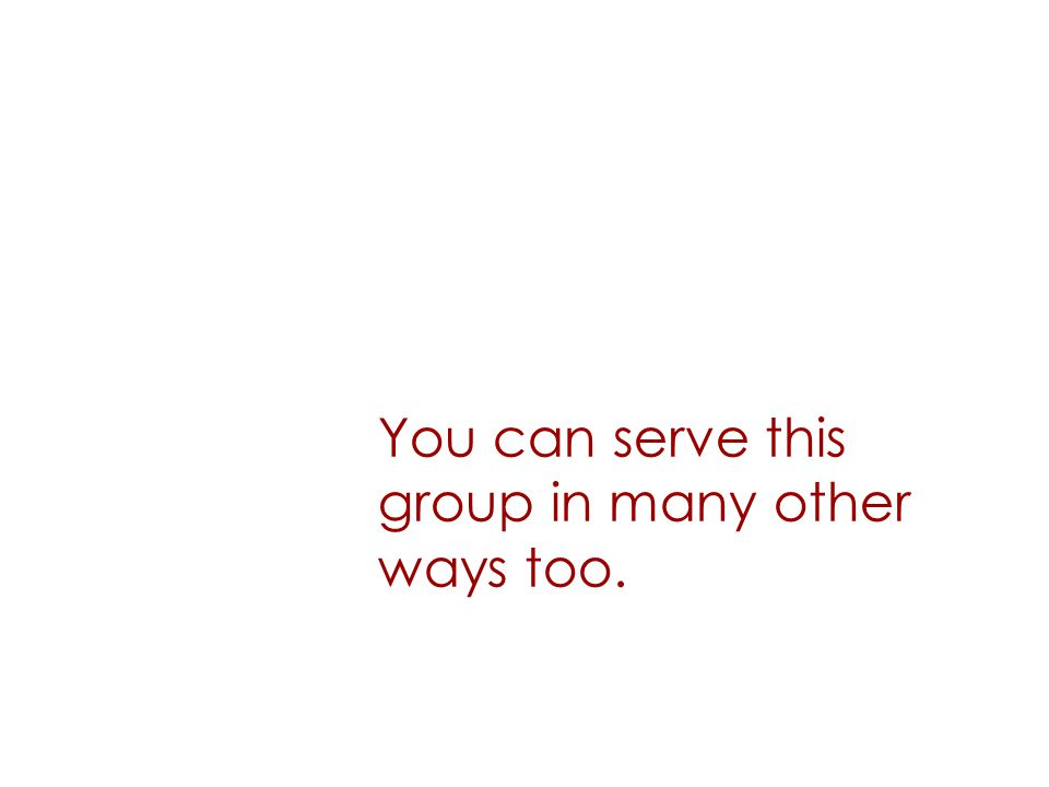 You can serve this group in many other ways too.