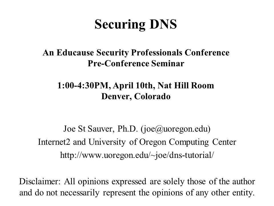 Securing DNS An Educause Security Professionals Conference Pre-Conference Seminar 1:00-4:30PM, April 10th, Nat Hill Room Denver, Colorado