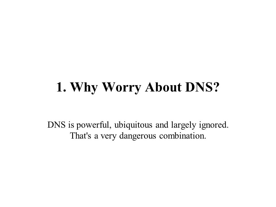 1. Why Worry About DNS. DNS is powerful, ubiquitous and largely ignored.