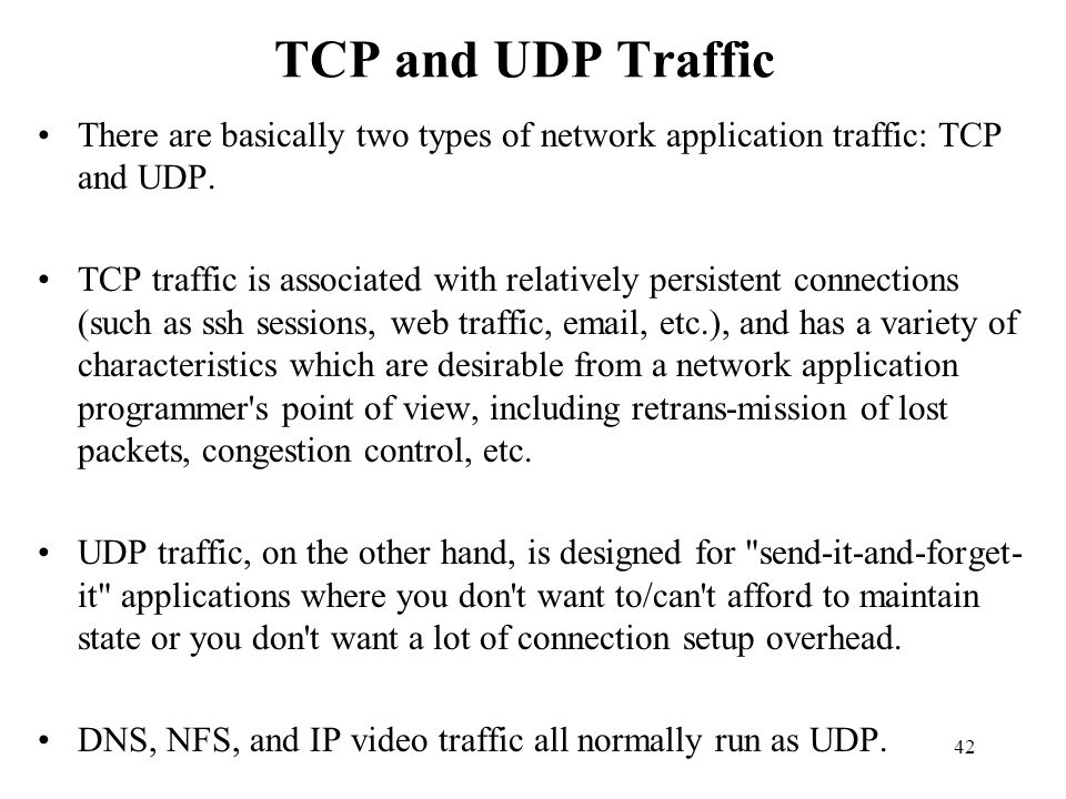 TCP and UDP Traffic There are basically two types of network application traffic: TCP and UDP.