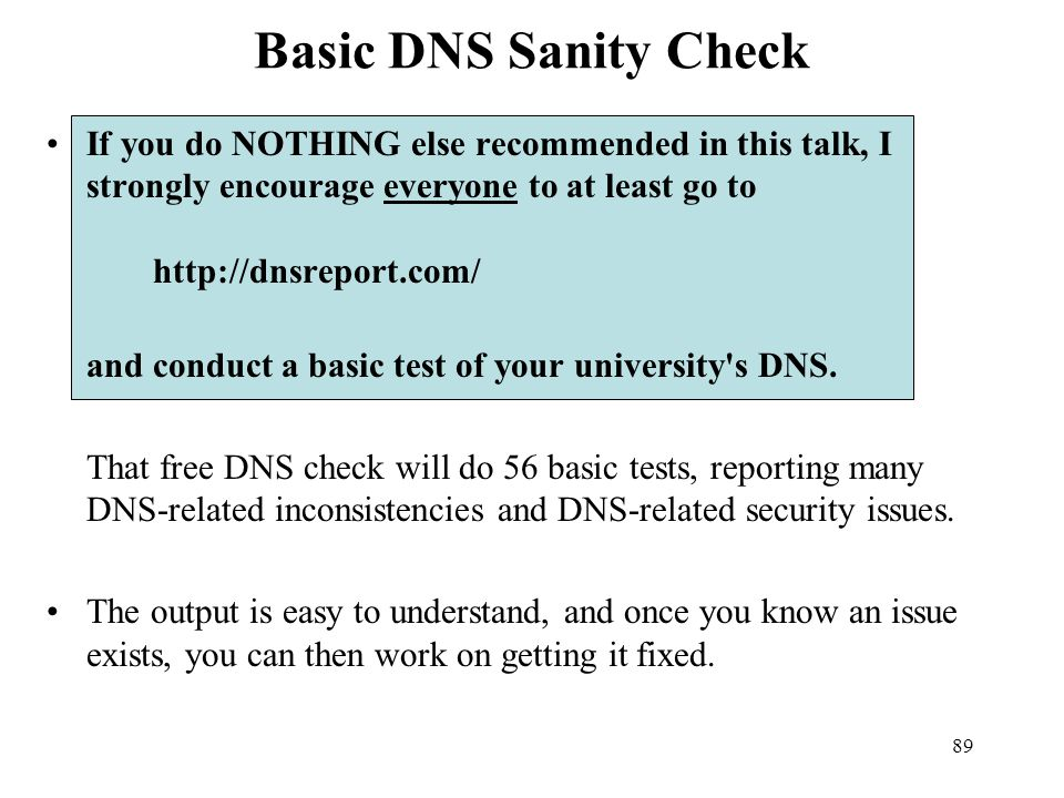 Basic DNS Sanity Check If you do NOTHING else recommended in this talk, I strongly encourage everyone to at least go to http://dnsreport.com/