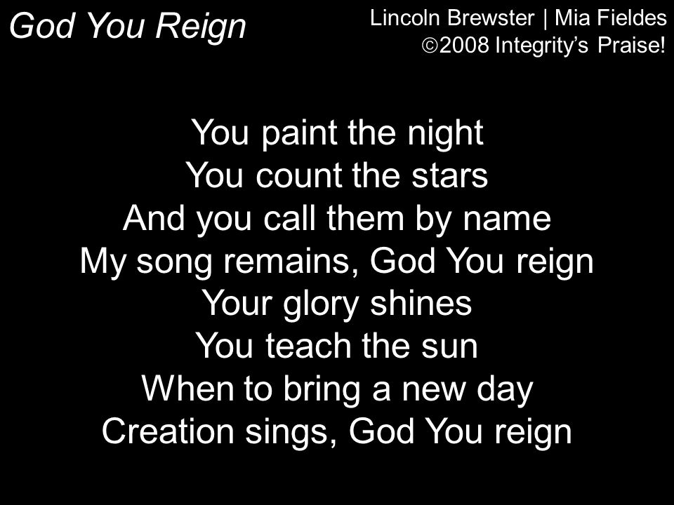 And you call them by name My song remains, God You reign