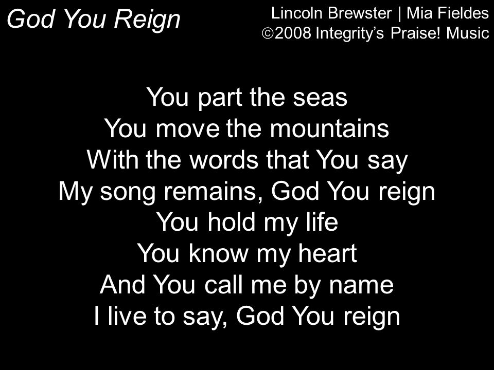With the words that You say My song remains, God You reign