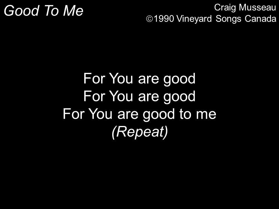 Good To Me For You are good For You are good to me (Repeat)