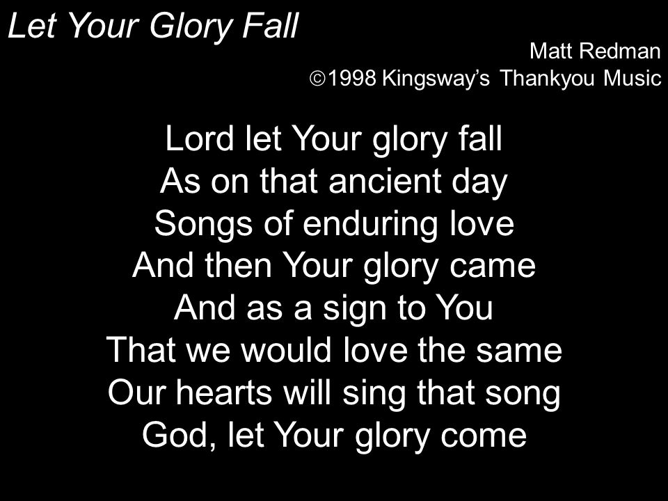 Lord let Your glory fall As on that ancient day Songs of enduring love