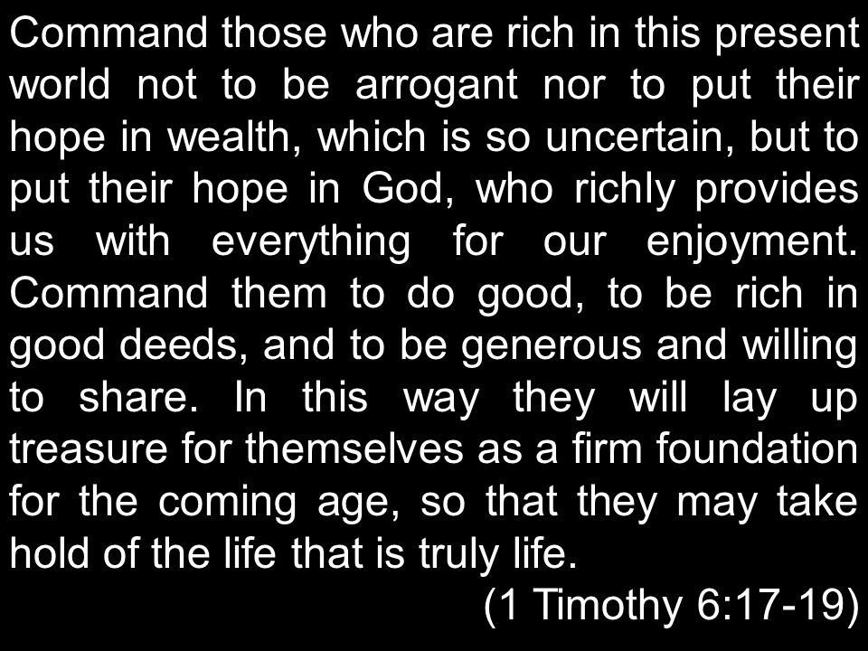 Command those who are rich in this present world not to be arrogant nor to put their hope in wealth, which is so uncertain, but to put their hope in God, who richly provides us with everything for our enjoyment. Command them to do good, to be rich in good deeds, and to be generous and willing to share. In this way they will lay up treasure for themselves as a firm foundation for the coming age, so that they may take hold of the life that is truly life.