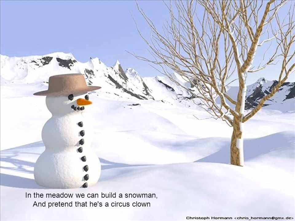 In the meadow we can build a snowman,