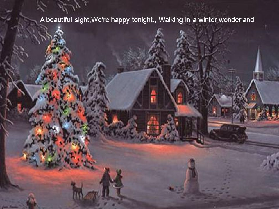 A beautiful sight,We re happy tonight., Walking in a winter wonderland