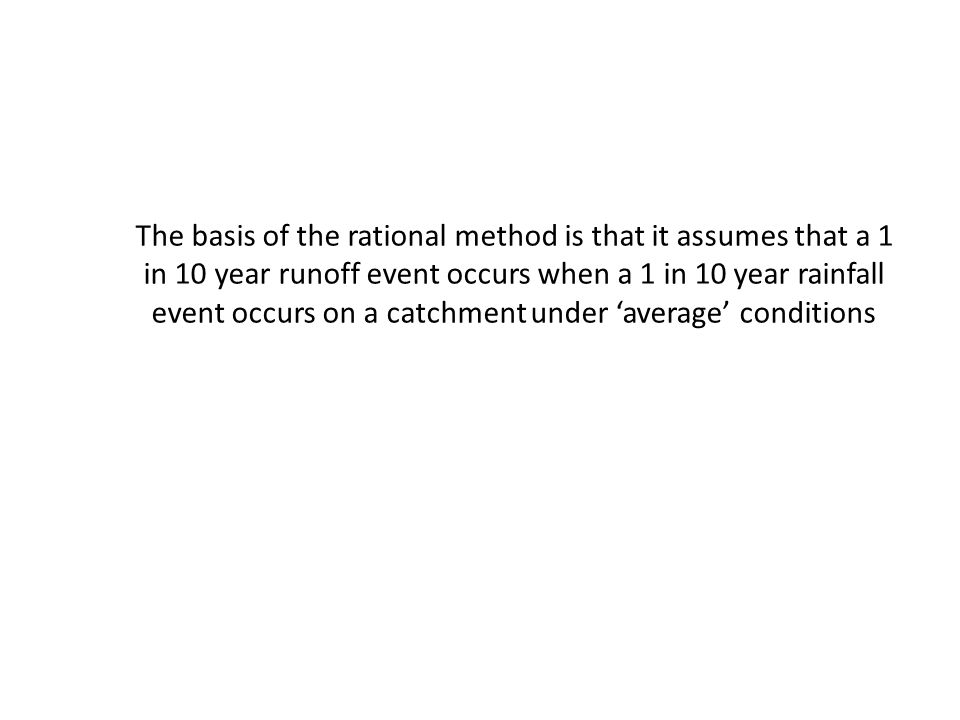 The basis of the rational method is that it assumes that a 1 in 10 year runoff event occurs when a 1 in 10 year rainfall event occurs on a catchment under 'average' conditions