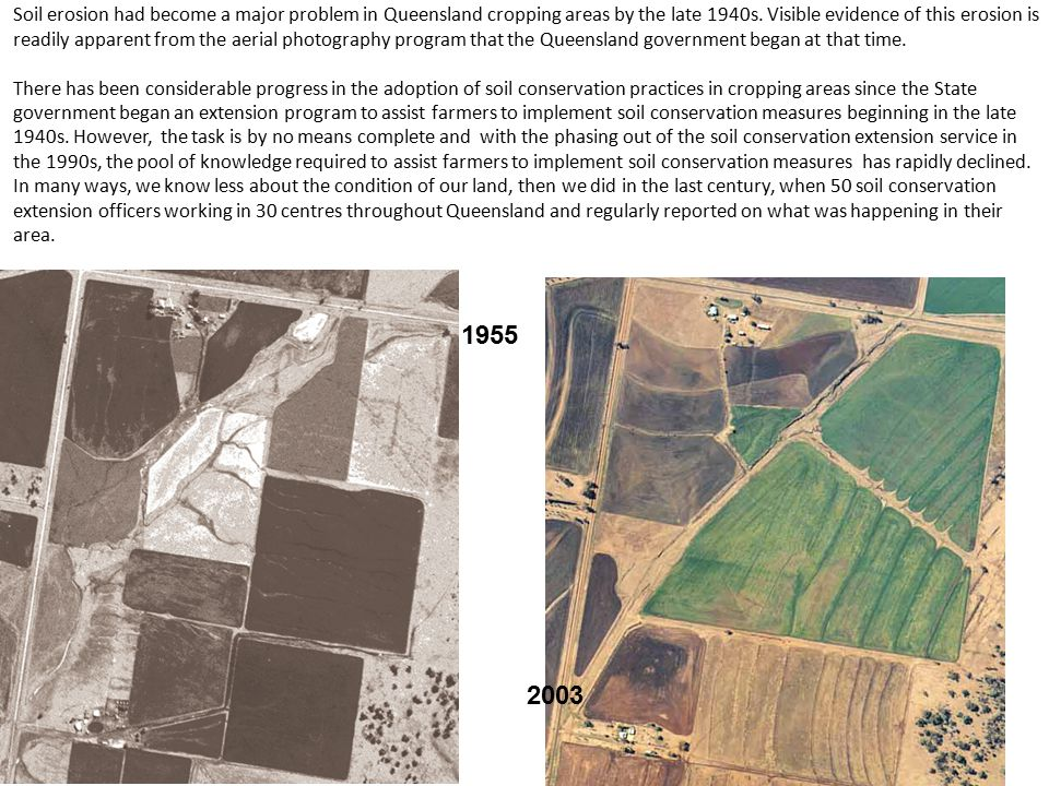 Soil erosion had become a major problem in Queensland cropping areas by the late 1940s. Visible evidence of this erosion is readily apparent from the aerial photography program that the Queensland government began at that time.