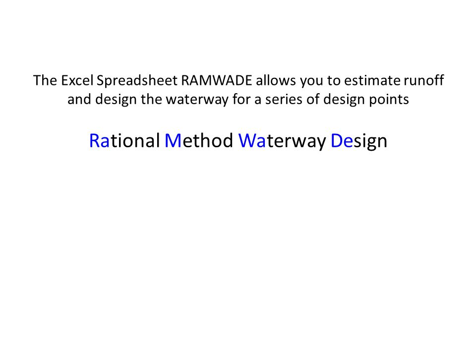 The Excel Spreadsheet RAMWADE allows you to estimate runoff and design the waterway for a series of design points Rational Method Waterway Design