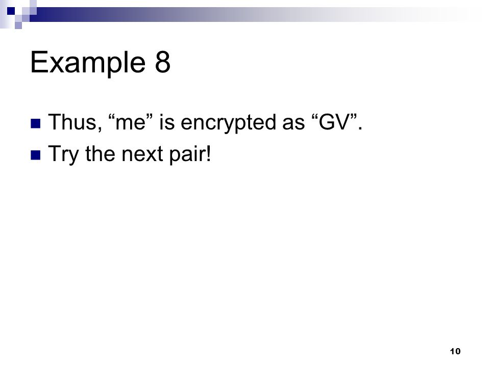 Example 8 Thus, me is encrypted as GV . Try the next pair!