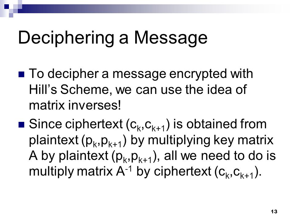 Deciphering a Message To decipher a message encrypted with Hill's Scheme, we can use the idea of matrix inverses!