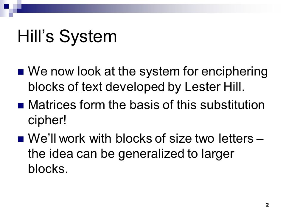 Hill's System We now look at the system for enciphering blocks of text developed by Lester Hill.